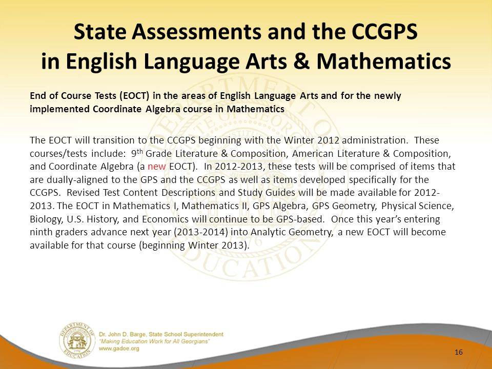 State Assessments and the CCGPS in English Language Arts & Mathematics End of Course Tests (EOCT) in the areas of English Language Arts and for the newly implemented Coordinate Algebra course in Mathematics The EOCT will transition to the CCGPS beginning with the Winter 2012 administration.