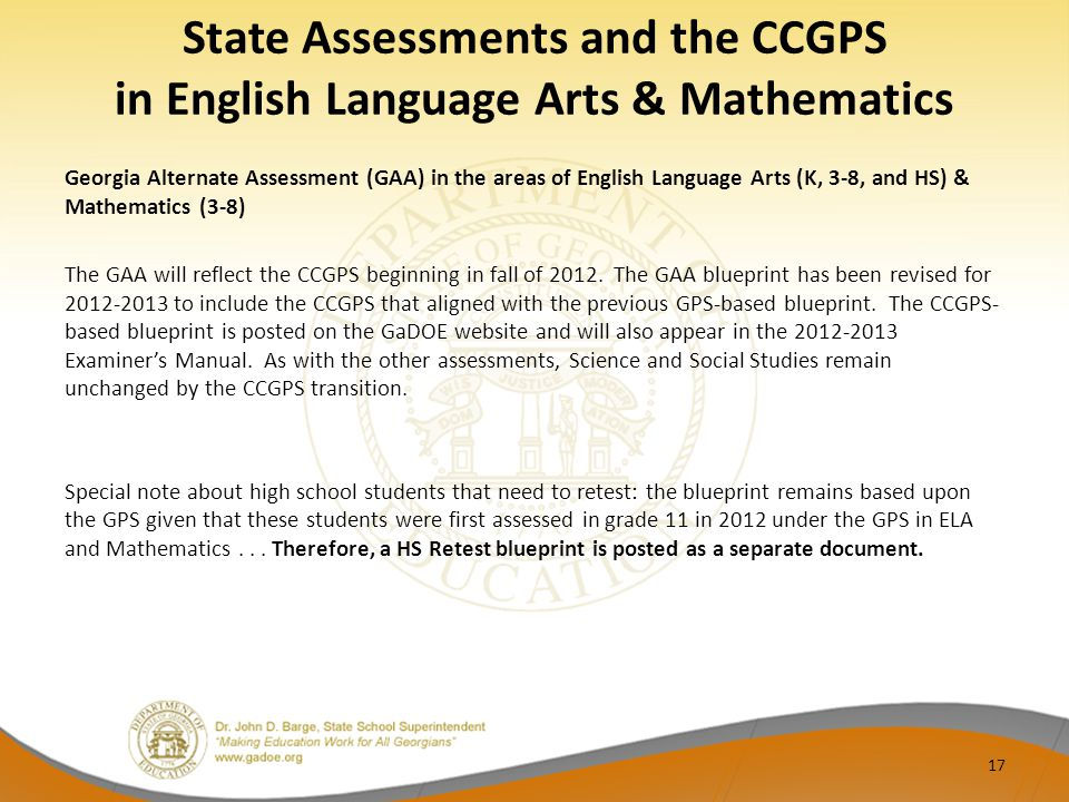 State Assessments and the CCGPS in English Language Arts & Mathematics Georgia Alternate Assessment (GAA) in the areas of English Language Arts (K, 3-8, and HS) & Mathematics (3-8) The GAA will reflect the CCGPS beginning in fall of 2012.