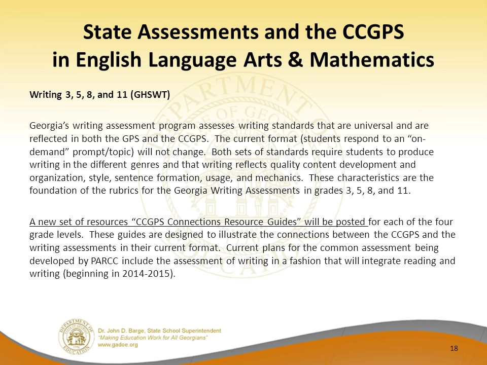Writing 3, 5, 8, and 11 (GHSWT) Georgia's writing assessment program assesses writing standards that are universal and are reflected in both the GPS and the CCGPS.