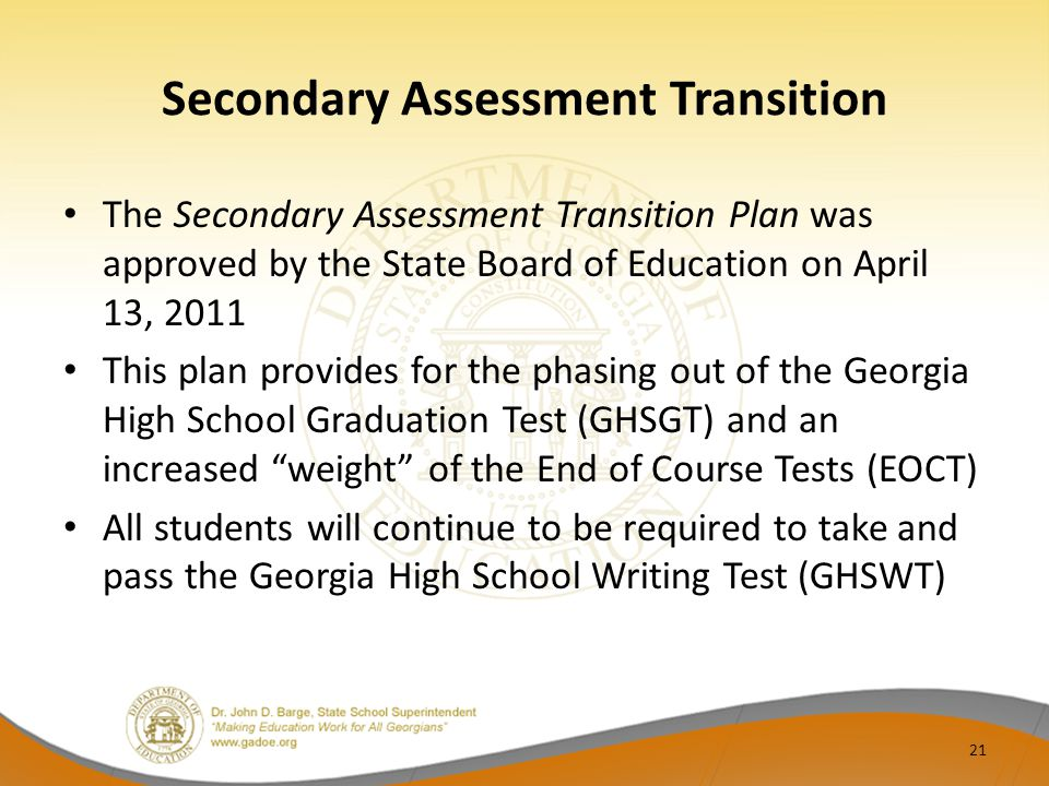 Secondary Assessment Transition The Secondary Assessment Transition Plan was approved by the State Board of Education on April 13, 2011 This plan provides for the phasing out of the Georgia High School Graduation Test (GHSGT) and an increased weight of the End of Course Tests (EOCT) All students will continue to be required to take and pass the Georgia High School Writing Test (GHSWT) 21