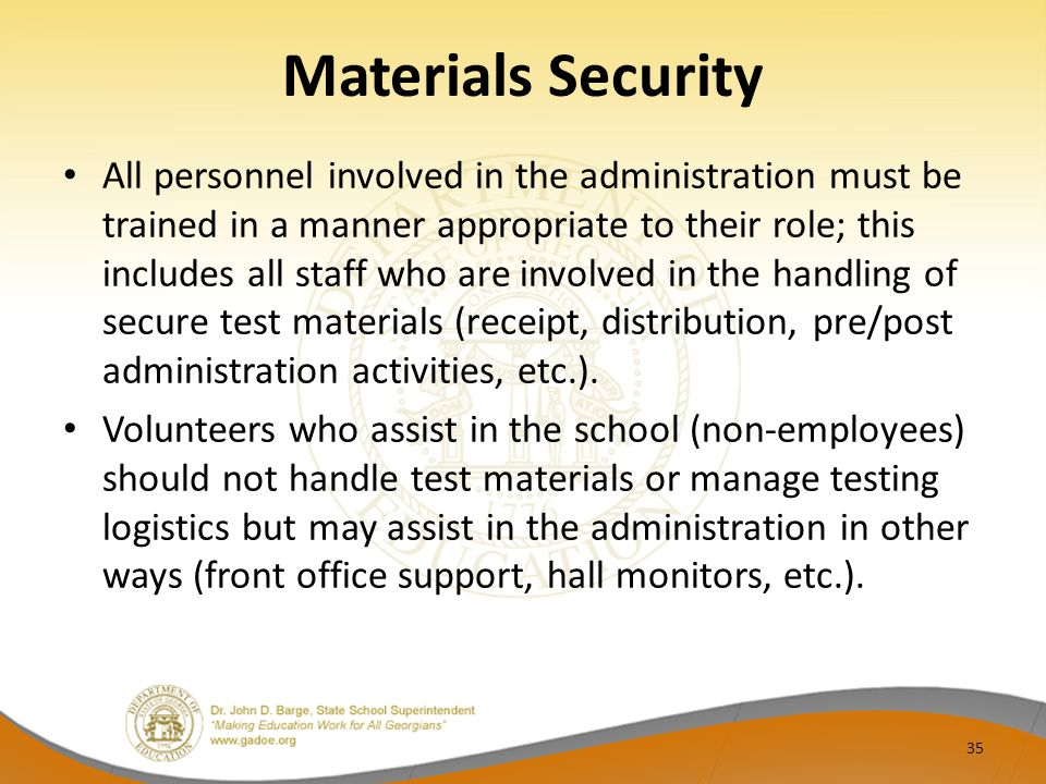 Materials Security All personnel involved in the administration must be trained in a manner appropriate to their role; this includes all staff who are involved in the handling of secure test materials (receipt, distribution, pre/post administration activities, etc.).