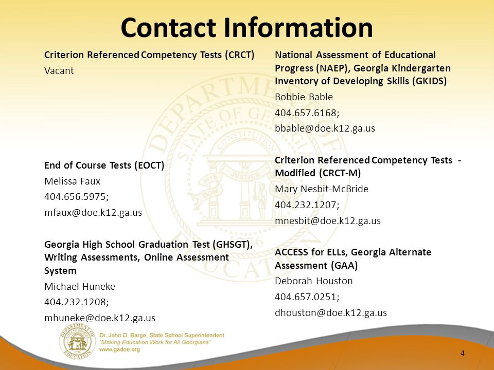 Contact Information Criterion Referenced Competency Tests (CRCT) Vacant End of Course Tests (EOCT) Melissa Faux 404.656.5975; mfaux@doe.k12.ga.us Georgia High School Graduation Test (GHSGT), Writing Assessments, Online Assessment System Michael Huneke 404.232.1208; mhuneke@doe.k12.ga.us National Assessment of Educational Progress (NAEP), Georgia Kindergarten Inventory of Developing Skills (GKIDS) Bobbie Bable 404.657.6168; bbable@doe.k12.ga.us Criterion Referenced Competency Tests - Modified (CRCT-M) Mary Nesbit-McBride 404.232.1207; mnesbit@doe.k12.ga.us ACCESS for ELLs, Georgia Alternate Assessment (GAA) Deborah Houston 404.657.0251; dhouston@doe.k12.ga.us 4