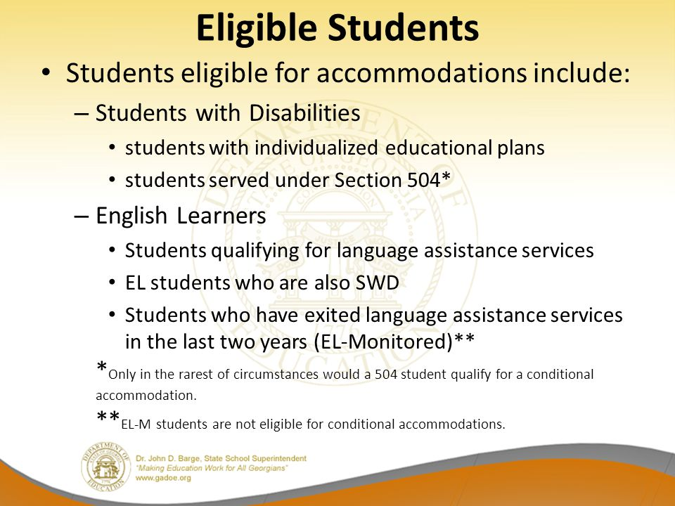 Eligible Students Students eligible for accommodations include: – Students with Disabilities students with individualized educational plans students served under Section 504* – English Learners Students qualifying for language assistance services EL students who are also SWD Students who have exited language assistance services in the last two years (EL-Monitored)** * Only in the rarest of circumstances would a 504 student qualify for a conditional accommodation.