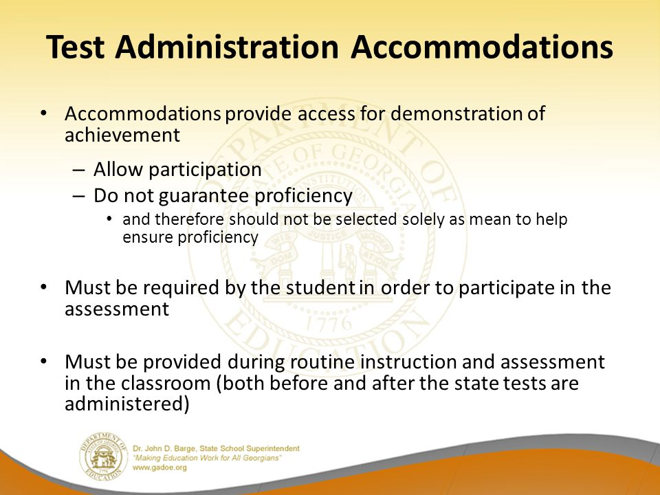 Test Administration Accommodations Accommodations provide access for demonstration of achievement – Allow participation – Do not guarantee proficiency and therefore should not be selected solely as mean to help ensure proficiency Must be required by the student in order to participate in the assessment Must be provided during routine instruction and assessment in the classroom (both before and after the state tests are administered)