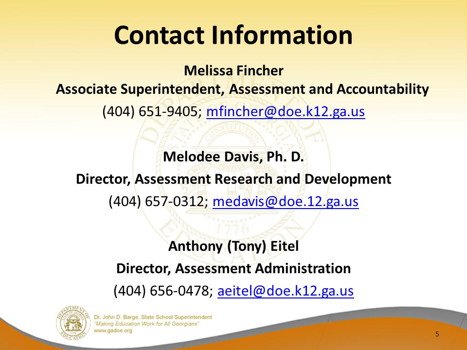 Contact Information Melissa Fincher Associate Superintendent, Assessment and Accountability (404) 651-9405; mfincher@doe.k12.ga.usmfincher@doe.k12.ga.us Melodee Davis, Ph.