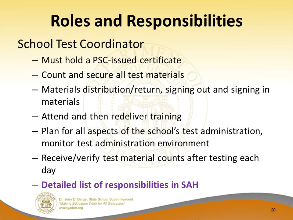 Roles and Responsibilities School Test Coordinator – Must hold a PSC-issued certificate – Count and secure all test materials – Materials distribution/return, signing out and signing in materials – Attend and then redeliver training – Plan for all aspects of the school's test administration, monitor test administration environment – Receive/verify test material counts after testing each day – Detailed list of responsibilities in SAH 60