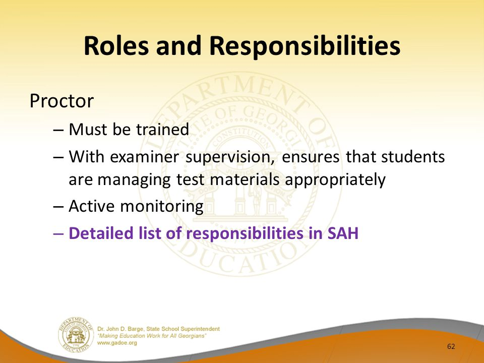 Roles and Responsibilities Proctor – Must be trained – With examiner supervision, ensures that students are managing test materials appropriately – Active monitoring – Detailed list of responsibilities in SAH 62