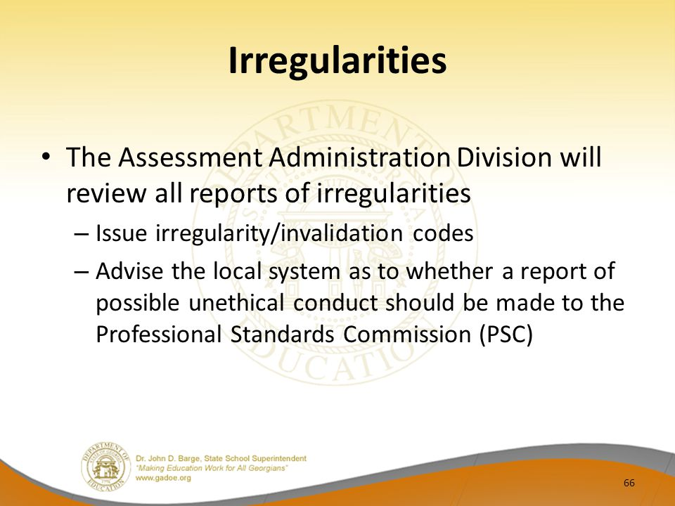 Irregularities The Assessment Administration Division will review all reports of irregularities – Issue irregularity/invalidation codes – Advise the local system as to whether a report of possible unethical conduct should be made to the Professional Standards Commission (PSC) 66