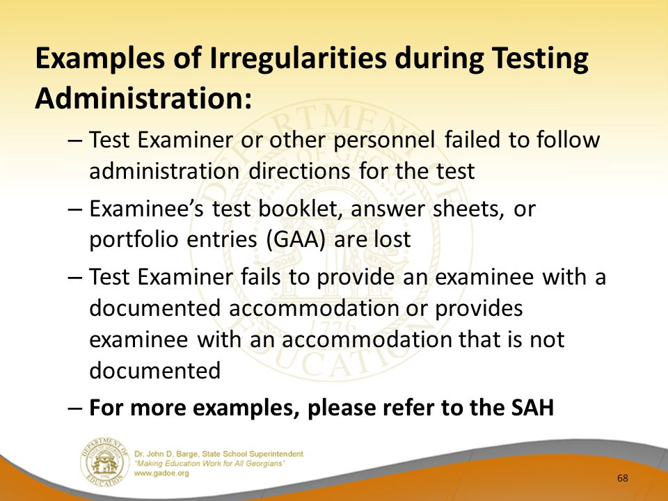 Examples of Irregularities during Testing Administration: – Test Examiner or other personnel failed to follow administration directions for the test – Examinee's test booklet, answer sheets, or portfolio entries (GAA) are lost – Test Examiner fails to provide an examinee with a documented accommodation or provides examinee with an accommodation that is not documented – For more examples, please refer to the SAH 68