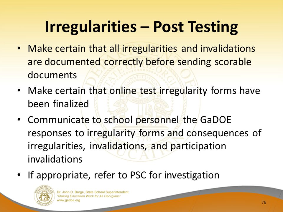 Irregularities – Post Testing Make certain that all irregularities and invalidations are documented correctly before sending scorable documents Make certain that online test irregularity forms have been finalized Communicate to school personnel the GaDOE responses to irregularity forms and consequences of irregularities, invalidations, and participation invalidations If appropriate, refer to PSC for investigation 76