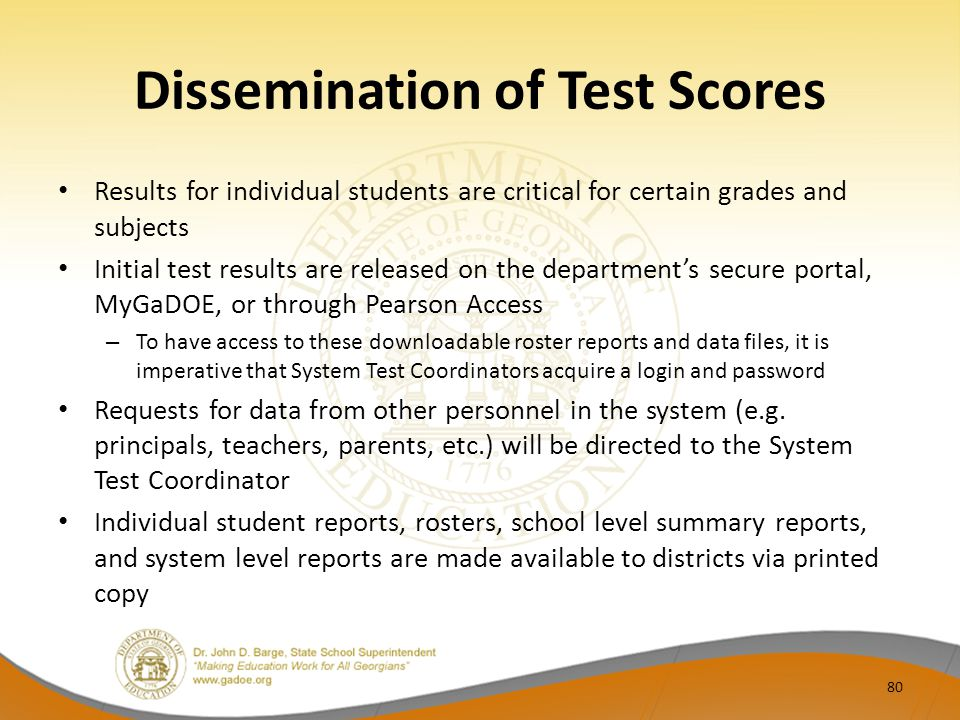 Dissemination of Test Scores Results for individual students are critical for certain grades and subjects Initial test results are released on the department's secure portal, MyGaDOE, or through Pearson Access – To have access to these downloadable roster reports and data files, it is imperative that System Test Coordinators acquire a login and password Requests for data from other personnel in the system (e.g.