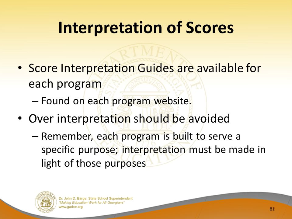 Interpretation of Scores Score Interpretation Guides are available for each program – Found on each program website.