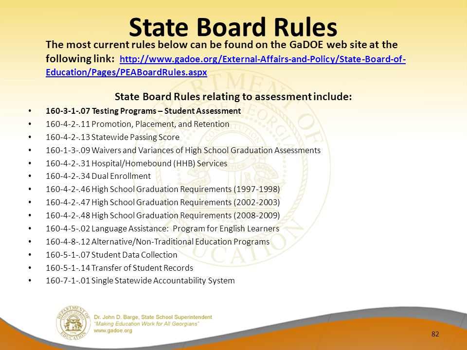 State Board Rules The most current rules below can be found on the GaDOE web site at the following link: http://www.gadoe.org/External-Affairs-and-Policy/State-Board-of- Education/Pages/PEABoardRules.aspx http://www.gadoe.org/External-Affairs-and-Policy/State-Board-of- Education/Pages/PEABoardRules.aspx State Board Rules relating to assessment include: 160-3-1-.07 Testing Programs – Student Assessment 160-4-2-.11 Promotion, Placement, and Retention 160-4-2-.13 Statewide Passing Score 160-1-3-.09 Waivers and Variances of High School Graduation Assessments 160-4-2-.31 Hospital/Homebound (HHB) Services 160-4-2-.34 Dual Enrollment 160-4-2-.46 High School Graduation Requirements (1997-1998) 160-4-2-.47 High School Graduation Requirements (2002-2003) 160-4-2-.48 High School Graduation Requirements (2008-2009) 160-4-5-.02 Language Assistance: Program for English Learners 160-4-8-.12 Alternative/Non-Traditional Education Programs 160-5-1-.07 Student Data Collection 160-5-1-.14 Transfer of Student Records 160‐7‐1‐.01 Single Statewide Accountability System 82