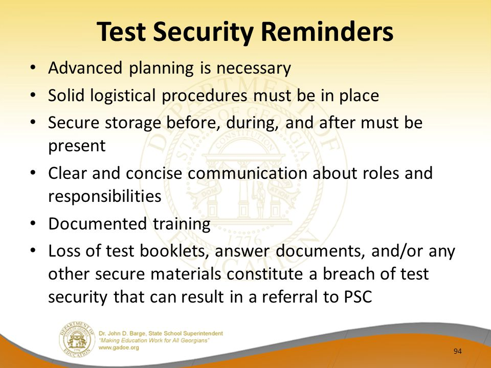 Test Security Reminders Advanced planning is necessary Solid logistical procedures must be in place Secure storage before, during, and after must be present Clear and concise communication about roles and responsibilities Documented training Loss of test booklets, answer documents, and/or any other secure materials constitute a breach of test security that can result in a referral to PSC 94