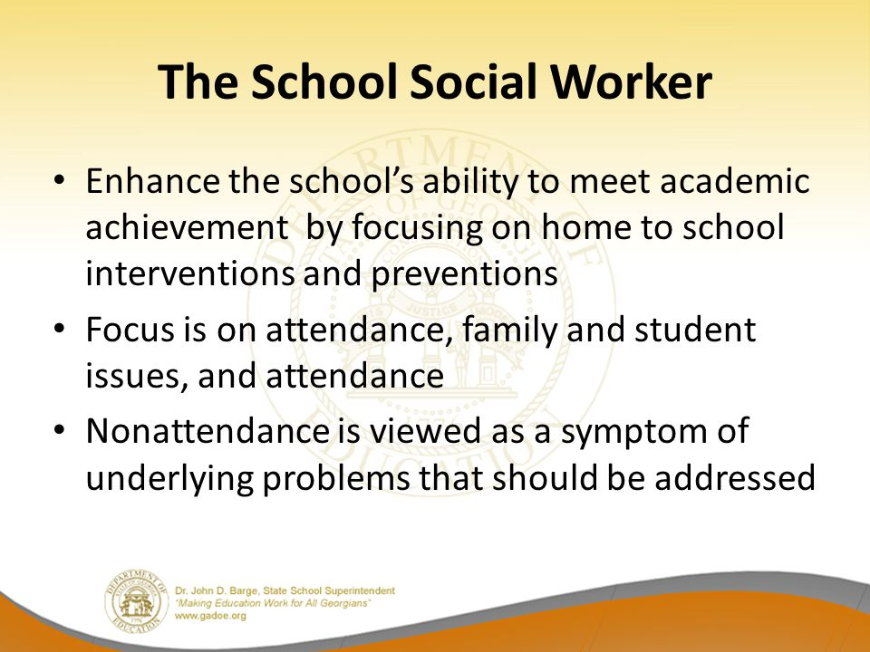 The School Social Worker Enhance the school's ability to meet academic achievement by focusing on home to school interventions and preventions Focus i
