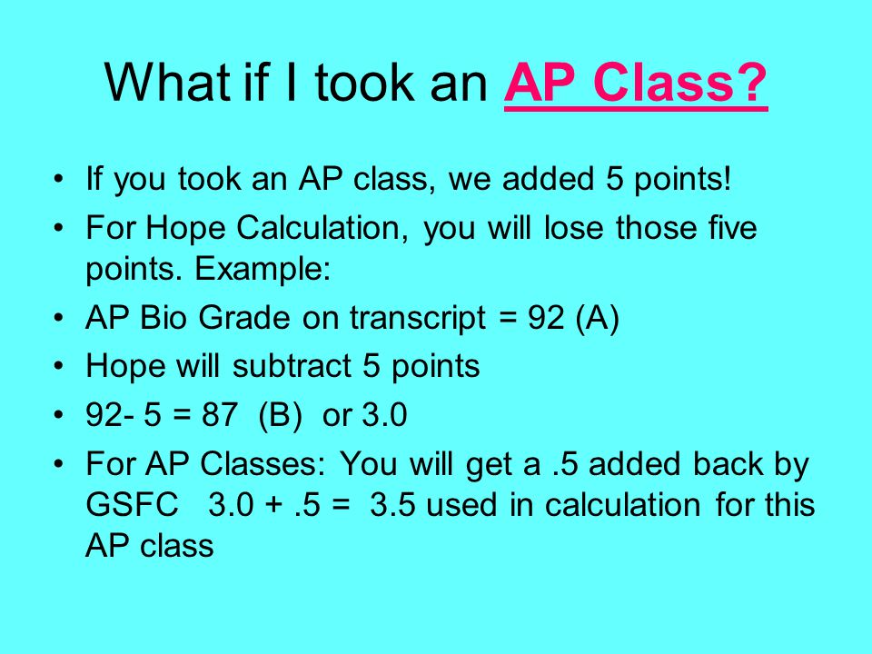 What if I took an AP Class? If you took an AP class, we added 5 points! For Hope Calculation, you will lose those five points. Example: AP Bio Grade o