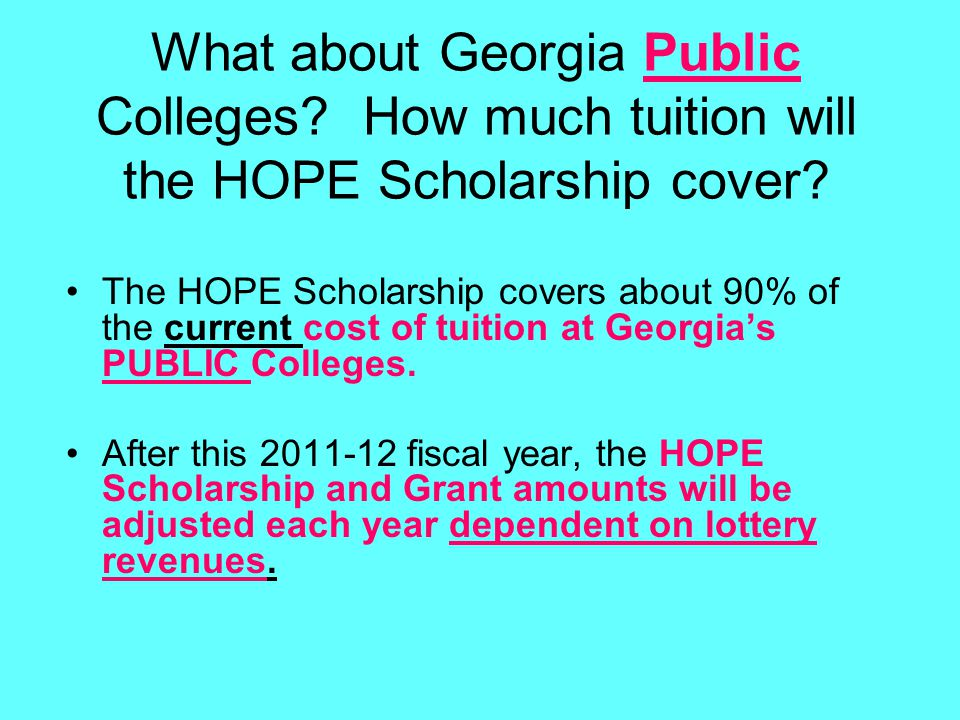 What about Georgia Public Colleges? How much tuition will the HOPE Scholarship cover? The HOPE Scholarship covers about 90% of the current cost of tui