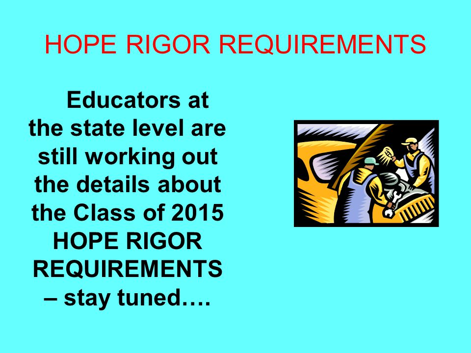 HOPE RIGOR REQUIREMENTS Educators at the state level are still working out the details about the Class of 2015 HOPE RIGOR REQUIREMENTS – stay tuned….