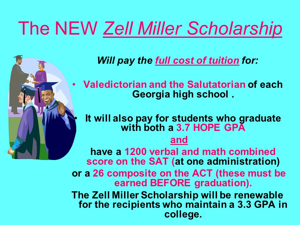 The NEW Zell Miller Scholarship Will pay the full cost of tuition for: Valedictorian and the Salutatorian of each Georgia high school. It will also pa
