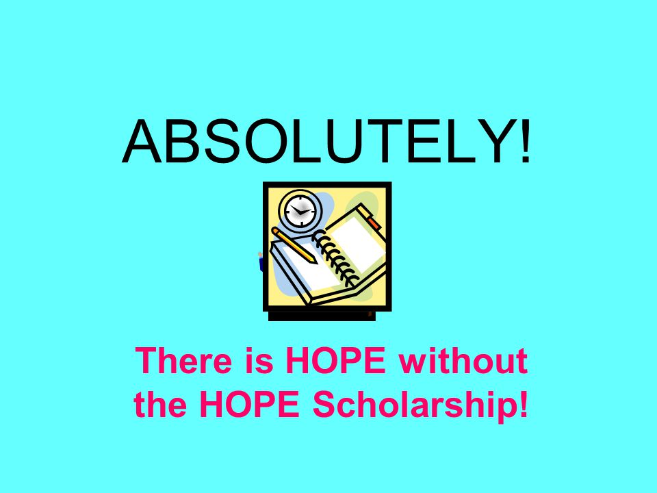 ABSOLUTELY! There is HOPE without the HOPE Scholarship!