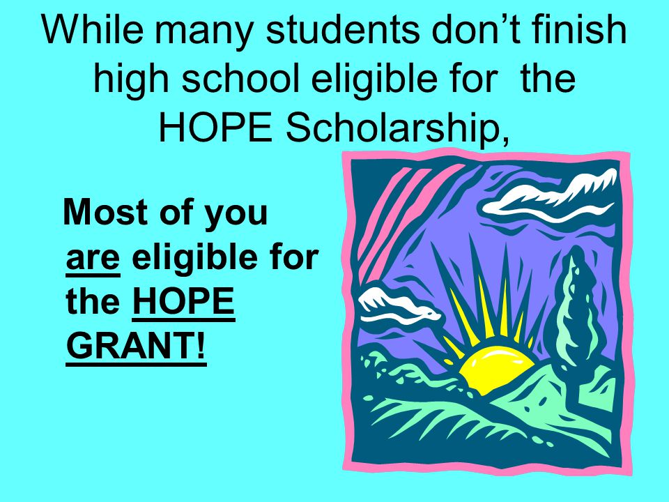 While many students don't finish high school eligible for the HOPE Scholarship, Most of you are eligible for the HOPE GRANT!