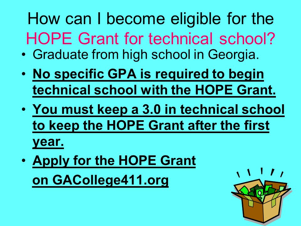 How can I become eligible for the HOPE Grant for technical school? Graduate from high school in Georgia. No specific GPA is required to begin technica