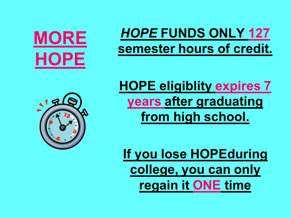 MORE HOPE HOPE FUNDS ONLY 127 semester hours of credit. HOPE eligiblity expires 7 years after graduating from high school. If you lose HOPEduring coll