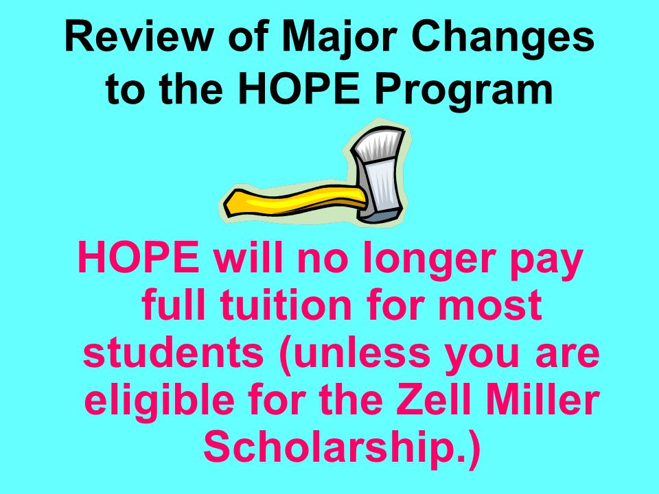 Review of Major Changes to the HOPE Program HOPE will no longer pay full tuition for most students (unless you are eligible for the Zell Miller Schola