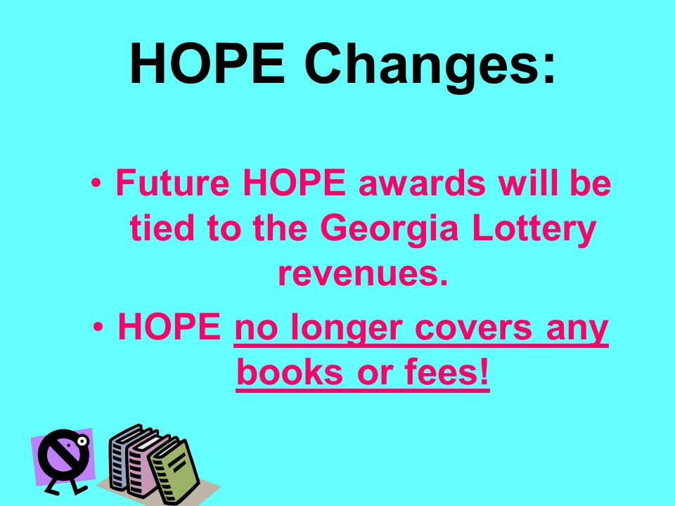 HOPE Changes: Future HOPE awards will be tied to the Georgia Lottery revenues. HOPE no longer covers any books or fees!