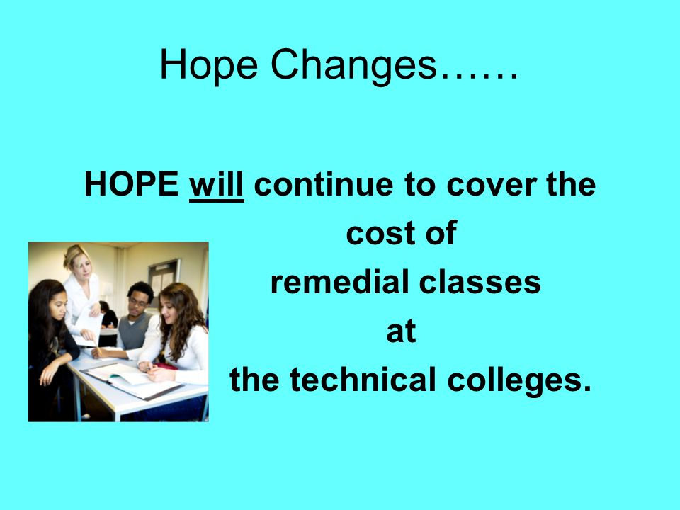 Hope Changes…… HOPE will continue to cover the cost of remedial classes at the technical colleges.