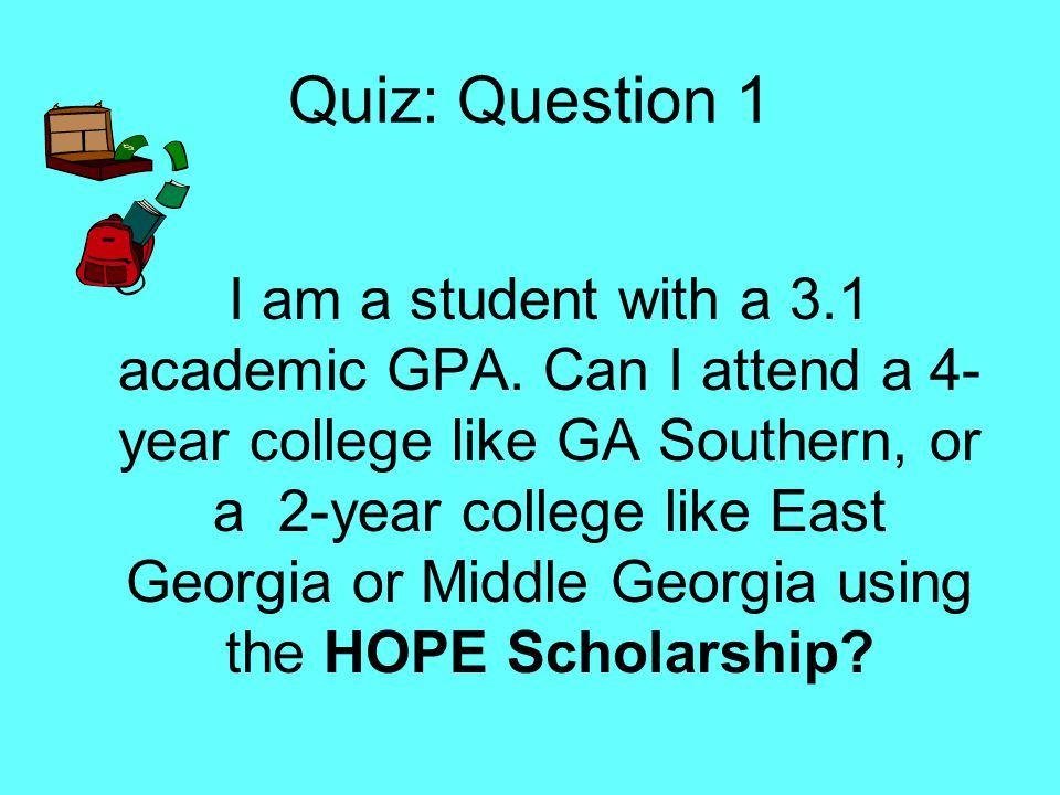 Quiz: Question 1 I am a student with a 3.1 academic GPA. Can I attend a 4- year college like GA Southern, or a 2-year college like East Georgia or Mid