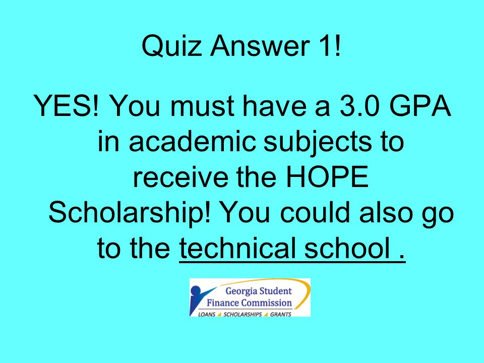 Quiz Answer 1. YES. You must have a 3.0 GPA in academic subjects to receive the HOPE Scholarship.