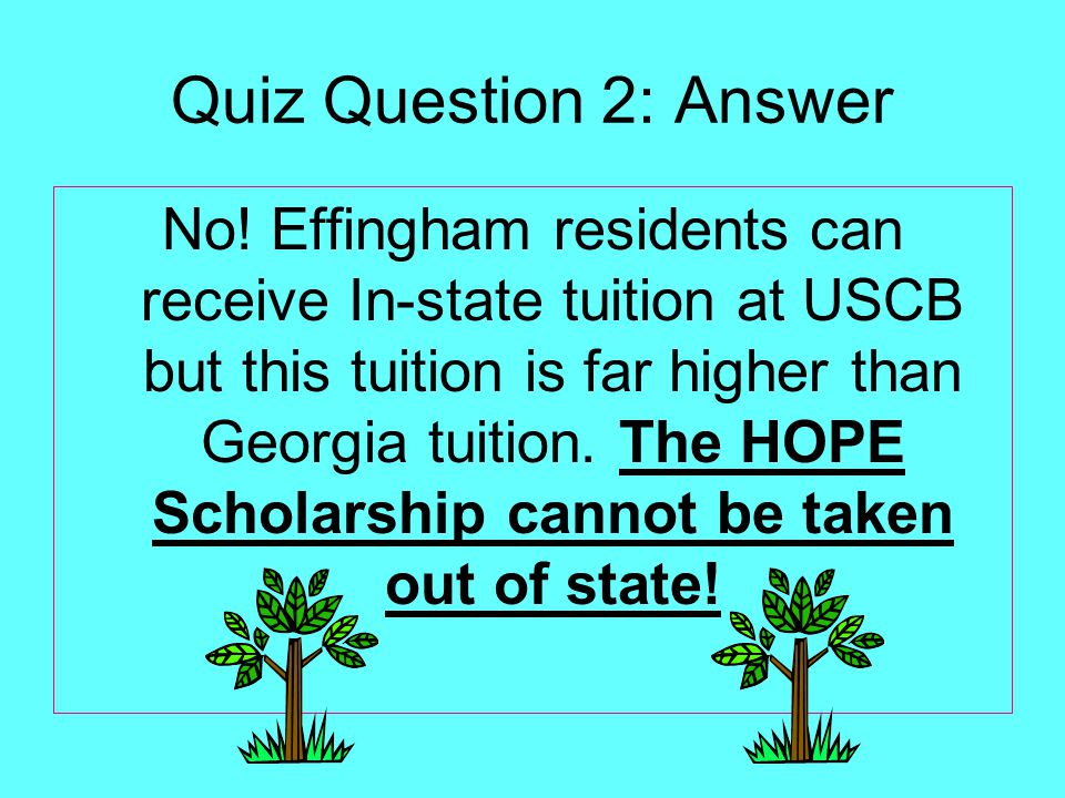 Quiz Question 2: Answer No! Effingham residents can receive In-state tuition at USCB but this tuition is far higher than Georgia tuition. The HOPE Sch