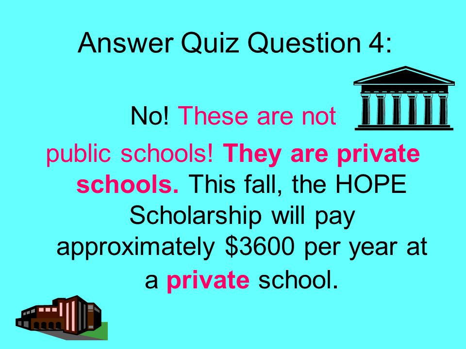 Answer Quiz Question 4: No! These are not public schools! They are private schools. This fall, the HOPE Scholarship will pay approximately $3600 per y