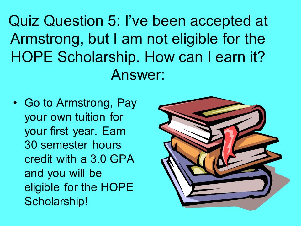 Quiz Question 5: I've been accepted at Armstrong, but I am not eligible for the HOPE Scholarship. How can I earn it? Answer: Go to Armstrong, Pay your