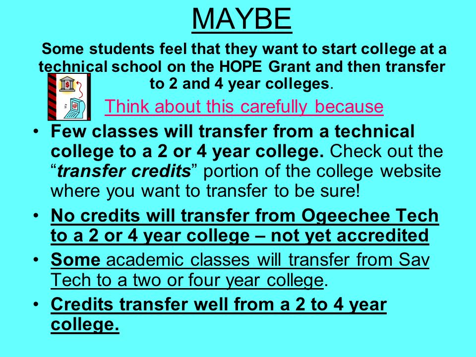 MAYBE Some students feel that they want to start college at a technical school on the HOPE Grant and then transfer to 2 and 4 year colleges. Think abo
