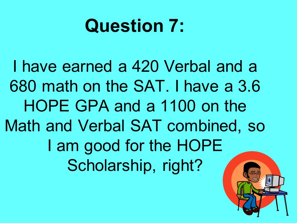 Question 7: I have earned a 420 Verbal and a 680 math on the SAT. I have a 3.6 HOPE GPA and a 1100 on the Math and Verbal SAT combined, so I am good f