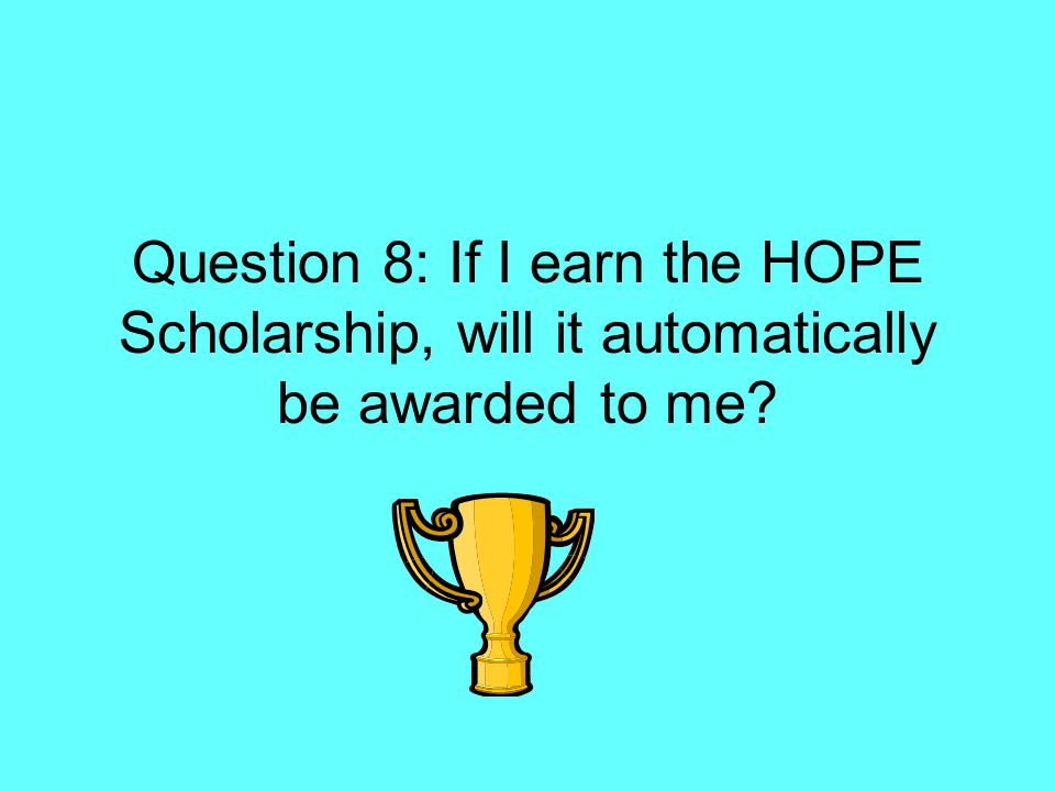 Question 8: If I earn the HOPE Scholarship, will it automatically be awarded to me