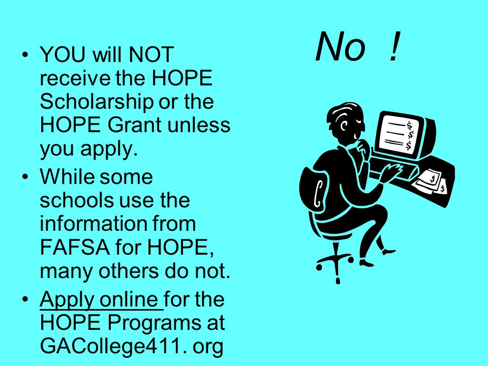 No ! YOU will NOT receive the HOPE Scholarship or the HOPE Grant unless you apply. While some schools use the information from FAFSA for HOPE, many ot