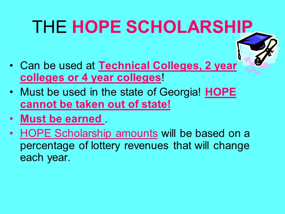 THE HOPE SCHOLARSHIP Can be used at Technical Colleges, 2 year colleges or 4 year colleges.