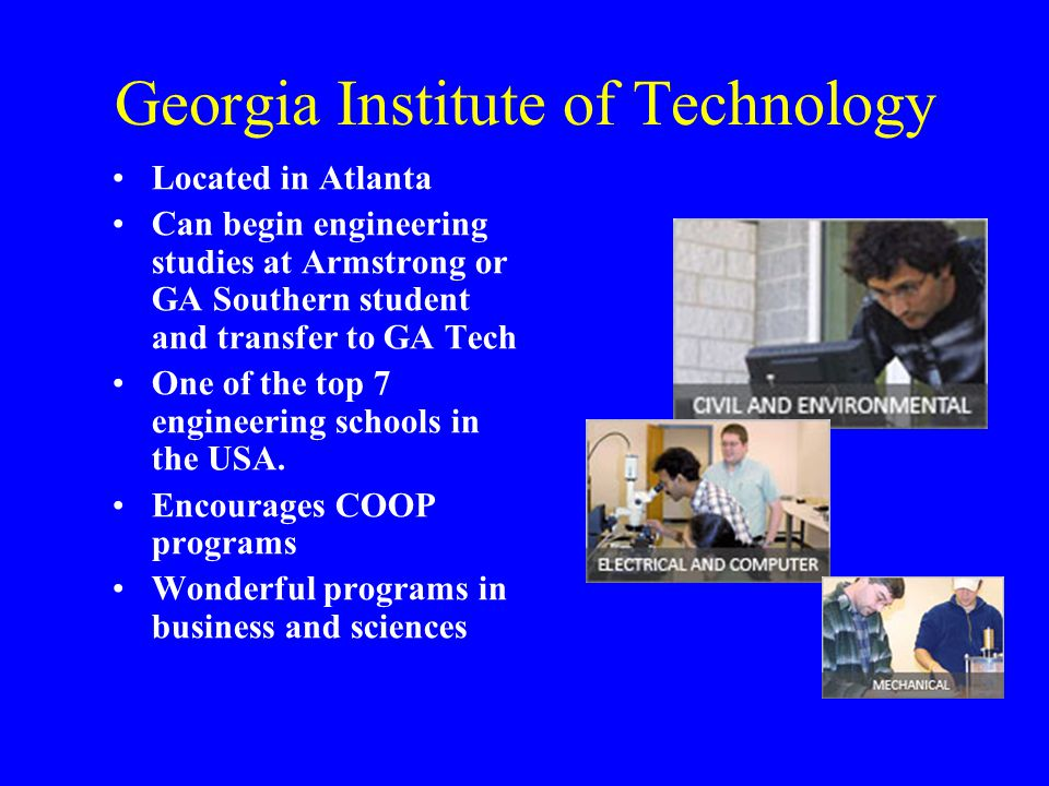 Georgia Institute of Technology Located in Atlanta Can begin engineering studies at Armstrong or GA Southern student and transfer to GA Tech One of the top 7 engineering schools in the USA.