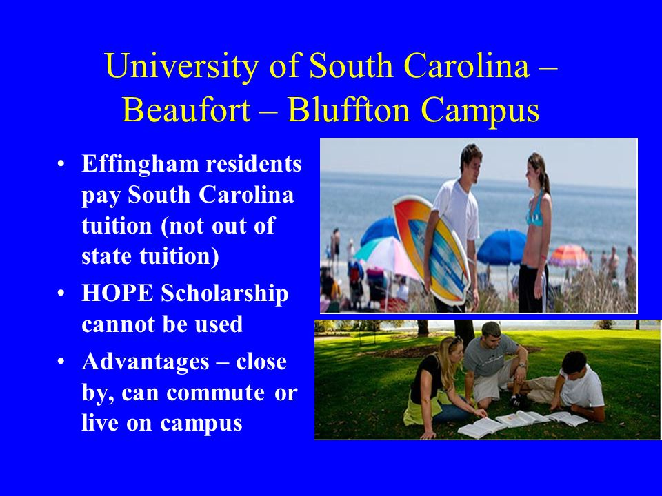 University of South Carolina – Beaufort – Bluffton Campus Effingham residents pay South Carolina tuition (not out of state tuition) HOPE Scholarship cannot be used Advantages – close by, can commute or live on campus