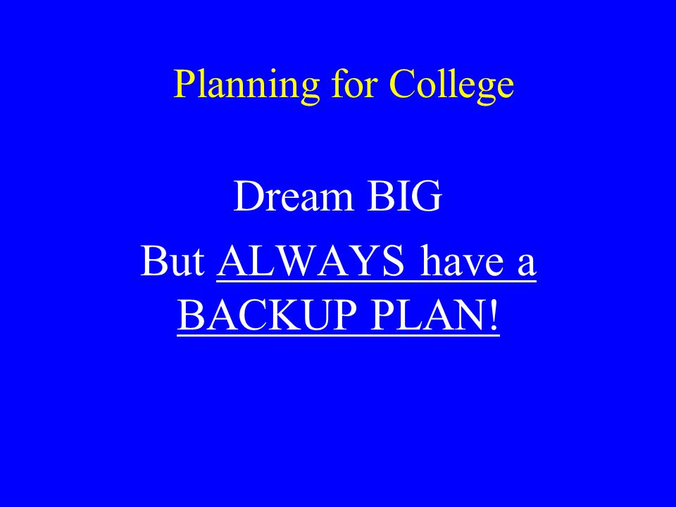 Planning for College Dream BIG But ALWAYS have a BACKUP PLAN!