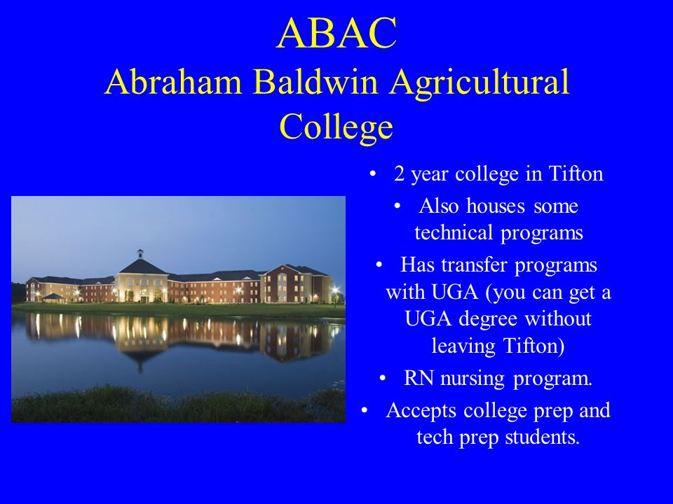 ABAC Abraham Baldwin Agricultural College 2 year college in Tifton Also houses some technical programs Has transfer programs with UGA (you can get a UGA degree without leaving Tifton) RN nursing program.