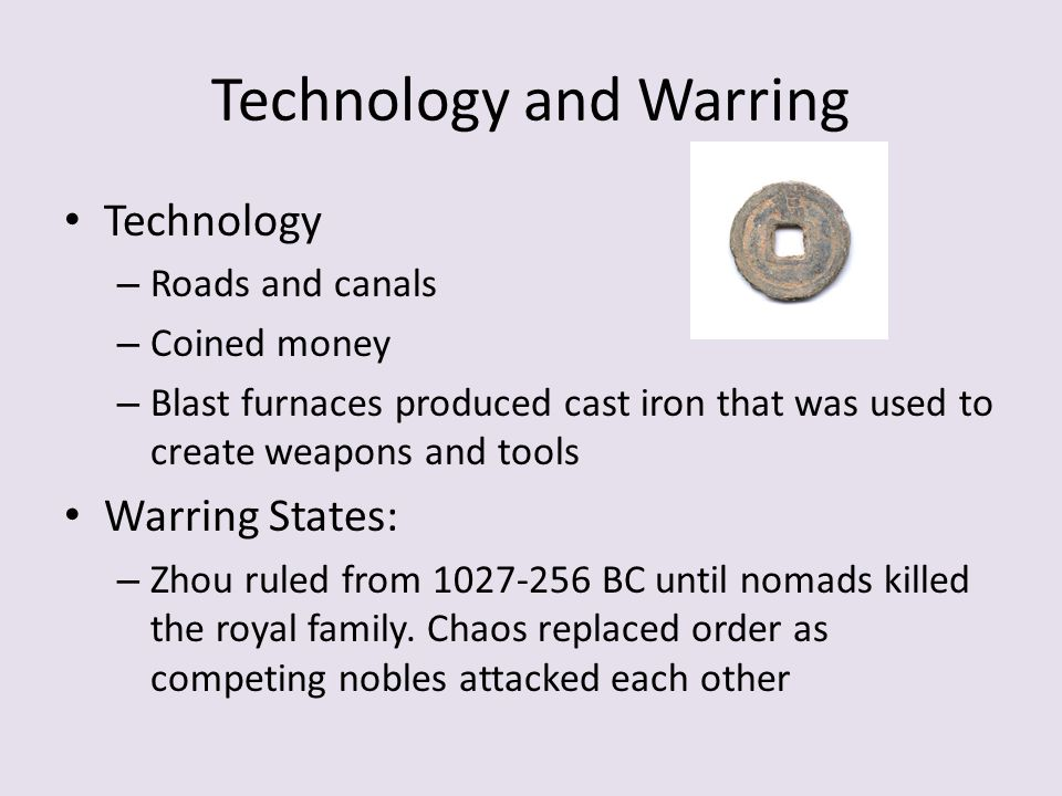 Technology and Warring Technology – Roads and canals – Coined money – Blast furnaces produced cast iron that was used to create weapons and tools Warring States: – Zhou ruled from 1027-256 BC until nomads killed the royal family.
