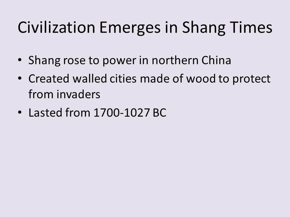 Civilization Emerges in Shang Times Shang rose to power in northern China Created walled cities made of wood to protect from invaders Lasted from 1700-1027 BC