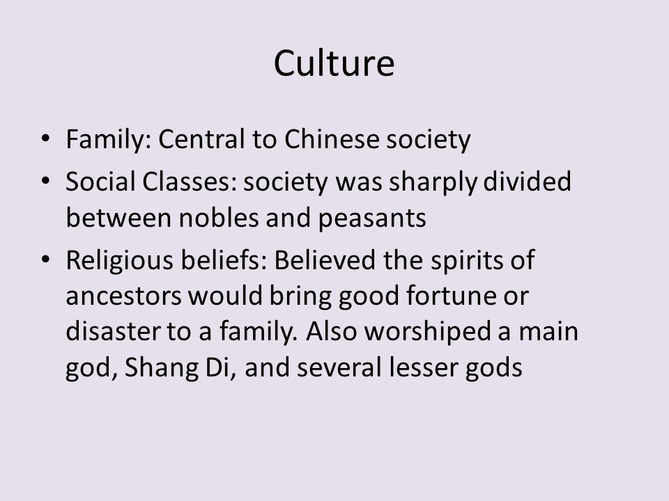 Culture Family: Central to Chinese society Social Classes: society was sharply divided between nobles and peasants Religious beliefs: Believed the spirits of ancestors would bring good fortune or disaster to a family.