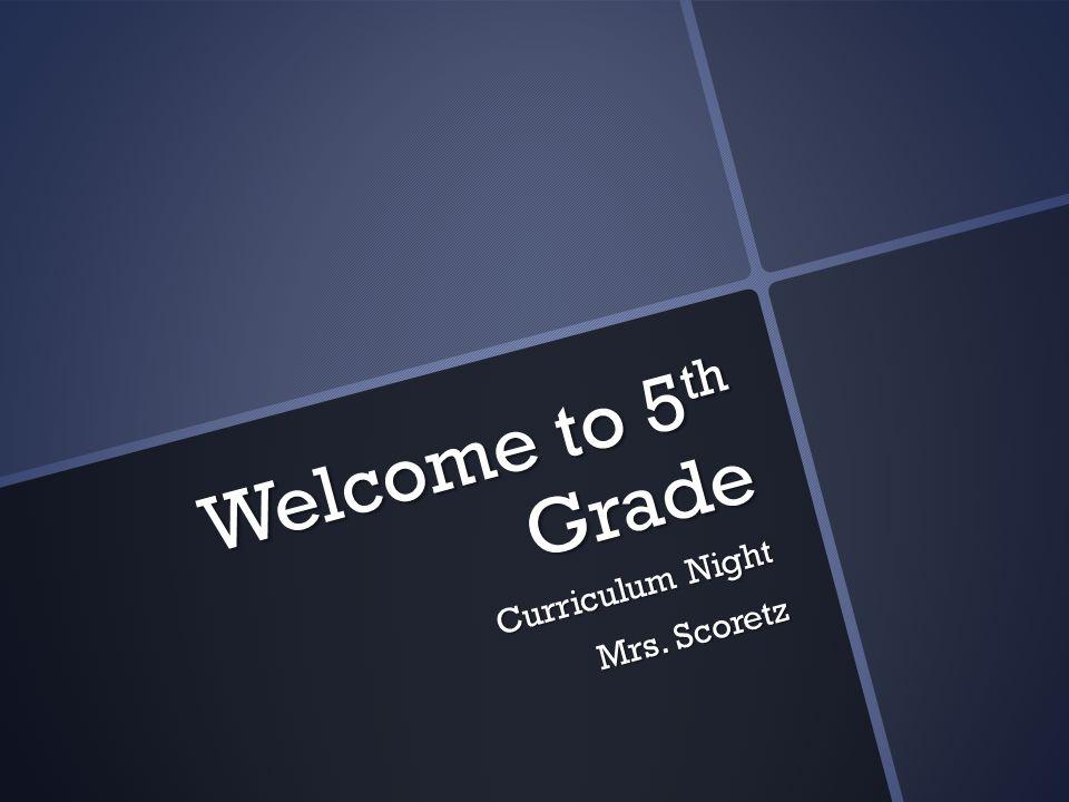 Welcome to 5 th Grade Curriculum Night Mrs. Scoretz