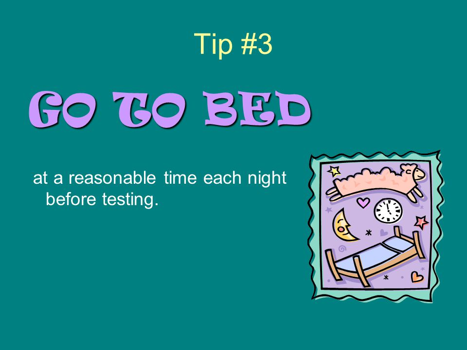 Tip #3 GO TO BED at a reasonable time each night before testing.