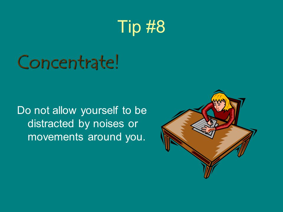 Tip #8 Concentrate! Do not allow yourself to be distracted by noises or movements around you.